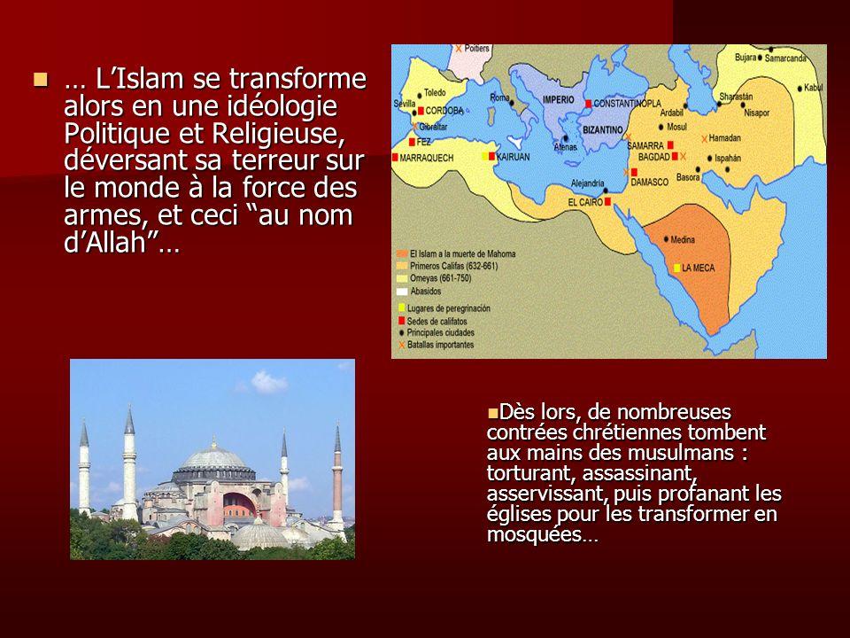 … LIslam se transforme alors en une idéologie Politique et Religieuse, déversant sa terreur sur le monde à la force des armes, et ceci au nom dAllah…