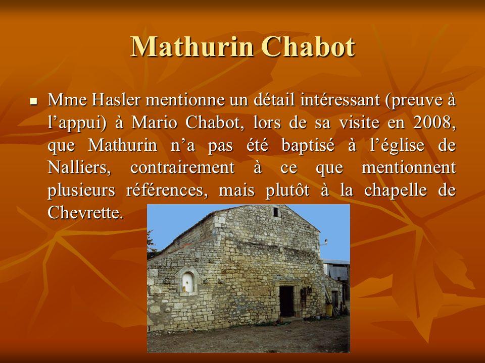 Mathurin Chabot Mme Hasler mentionne un détail intéressant (preuve à lappui) à Mario Chabot, lors de sa visite en 2008, que Mathurin na pas été baptisé à léglise de Nalliers, contrairement à ce que mentionnent plusieurs références, mais plutôt à la chapelle de Chevrette.