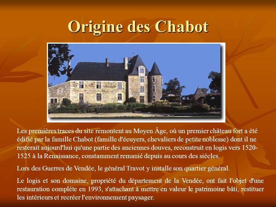 Les premières traces du site remontent au Moyen Âge, où un premier château fort a été édifié par la famille Chabot (famille d écuyers, chevaliers de petite noblesse) dont il ne resterait aujourd hui qu une partie des anciennes douves, reconstruit en logis vers 1520- 1525 à la Renaissance, constamment remanié depuis au cours des siècles.