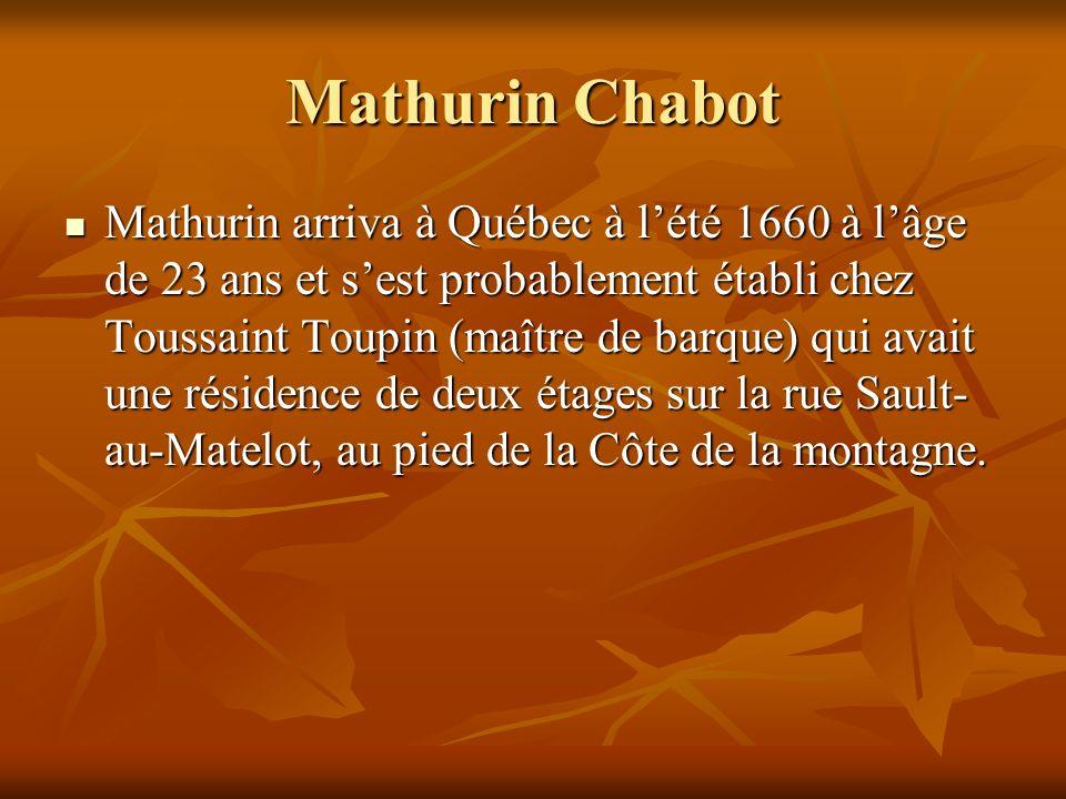 Mathurin Chabot Mathurin arriva à Québec à lété 1660 à lâge de 23 ans et sest probablement établi chez Toussaint Toupin (maître de barque) qui avait une résidence de deux étages sur la rue Sault- au-Matelot, au pied de la Côte de la montagne.