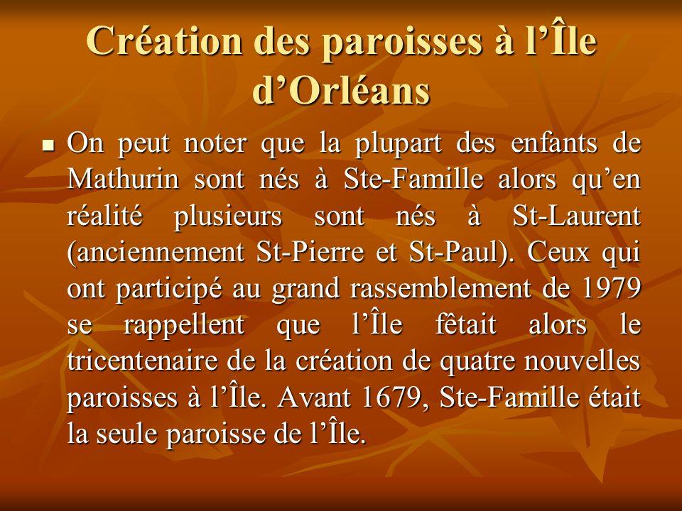 Création des paroisses à lÎle dOrléans On peut noter que la plupart des enfants de Mathurin sont nés à Ste-Famille alors quen réalité plusieurs sont nés à St-Laurent (anciennement St-Pierre et St-Paul).