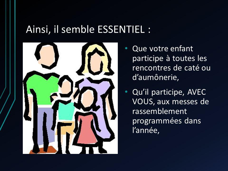 Ainsi, il semble ESSENTIEL : Que votre enfant participe à toutes les rencontres de caté ou daumônerie, Quil participe, AVEC VOUS, aux messes de rassem