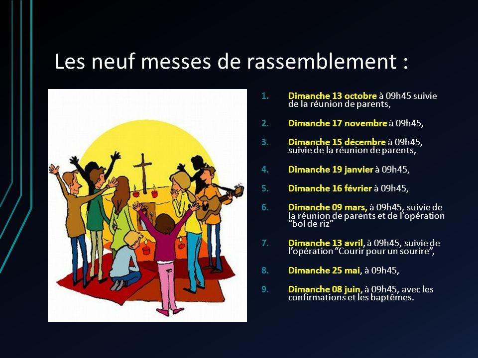 Les neuf messes de rassemblement : 1.Dimanche 13 octobre à 09h45 suivie de la réunion de parents, 2.Dimanche 17 novembre à 09h45, 3.Dimanche 15 décembre à 09h45, suivie de la réunion de parents, 4.Dimanche 19 janvier à 09h45, 5.Dimanche 16 février à 09h45, 6.Dimanche 09 mars, à 09h45, suivie de la réunion de parents et de lopérationbol de riz 7.Dimanche 13 avril, à 09h45, suivie de lopération Courir pour un sourire, 8.Dimanche 25 mai, à 09h45, 9.Dimanche 08 juin, à 09h45, avec les confirmations et les baptêmes.