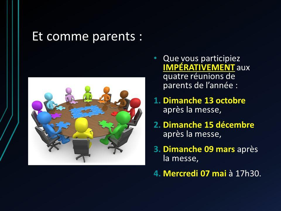 Et comme parents : Que vous participiez IMPÉRATIVEMENT aux quatre réunions de parents de lannée : 1.Dimanche 13 octobre après la messe, 2.Dimanche 15 décembre après la messe, 3.Dimanche 09 mars après la messe, 4.Mercredi 07 mai à 17h30.