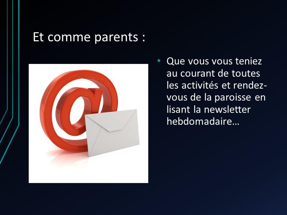 Et comme parents : Que vous vous teniez au courant de toutes les activités et rendez- vous de la paroisse en lisant la newsletter hebdomadaire…