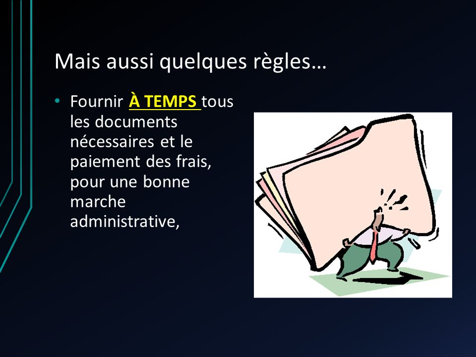 Mais aussi quelques règles… Fournir À TEMPS tous les documents nécessaires et le paiement des frais, pour une bonne marche administrative,