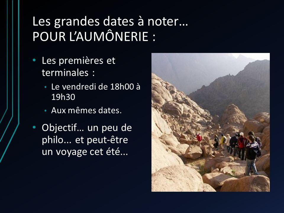 Les grandes dates à noter… POUR LAUMÔNERIE : Les premières et terminales : Le vendredi de 18h00 à 19h30 Aux mêmes dates. Objectif… un peu de philo...