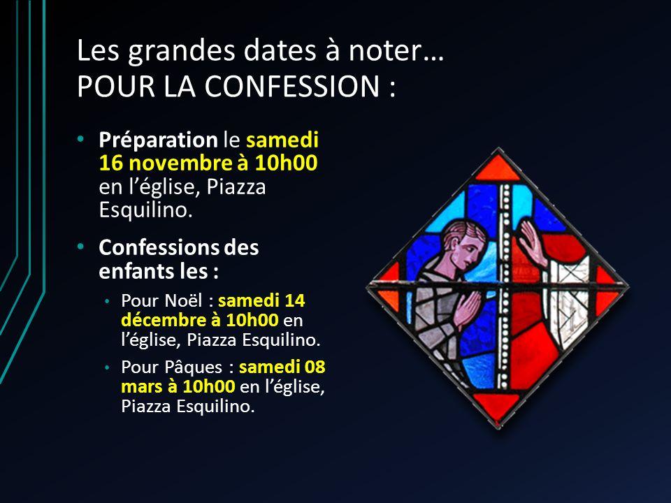 Les grandes dates à noter… POUR LA CONFESSION : Préparation le samedi 16 novembre à 10h00 en léglise, Piazza Esquilino.
