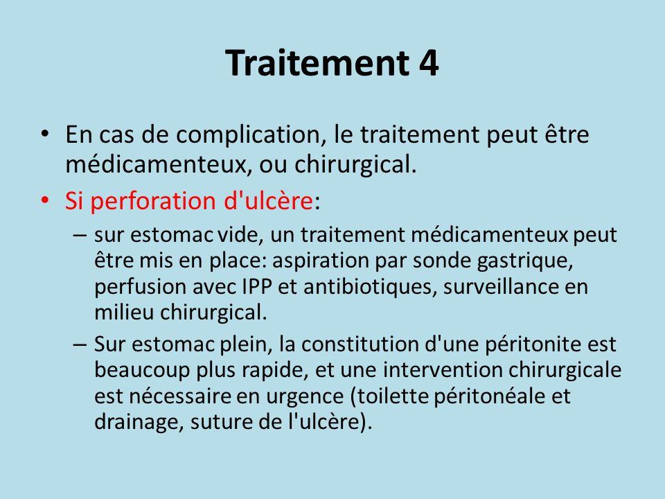 Traitement 4 En cas de complication, le traitement peut être médicamenteux, ou chirurgical. Si perforation d'ulcère: – sur estomac vide, un traitement