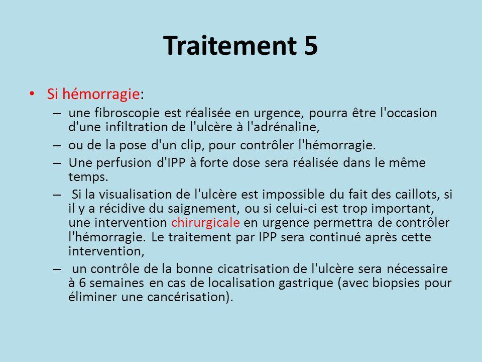 Traitement 5 Si hémorragie: – une fibroscopie est réalisée en urgence, pourra être l'occasion d'une infiltration de l'ulcère à l'adrénaline, – ou de l