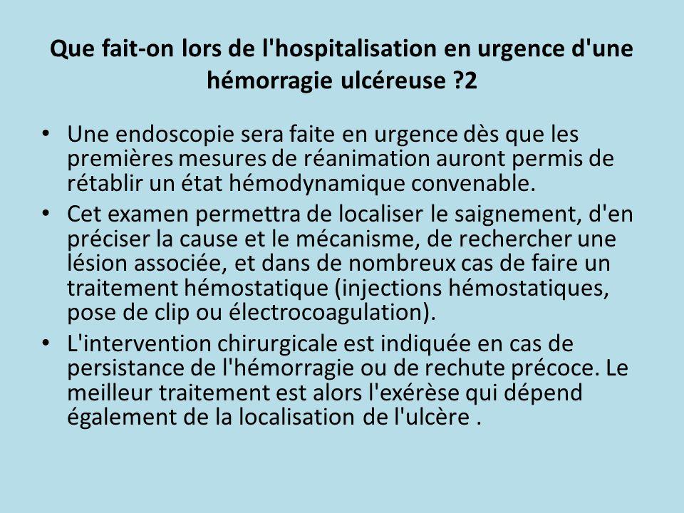 Que fait-on lors de l'hospitalisation en urgence d'une hémorragie ulcéreuse ?2 Une endoscopie sera faite en urgence dès que les premières mesures de r