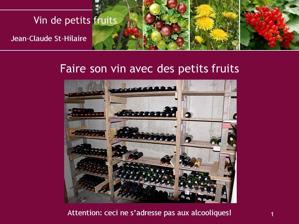 Vin de petits fruits 1 Faire son vin avec des petits fruits Attention: ceci ne sadresse pas aux alcooliques! Jean-Claude St-Hilaire
