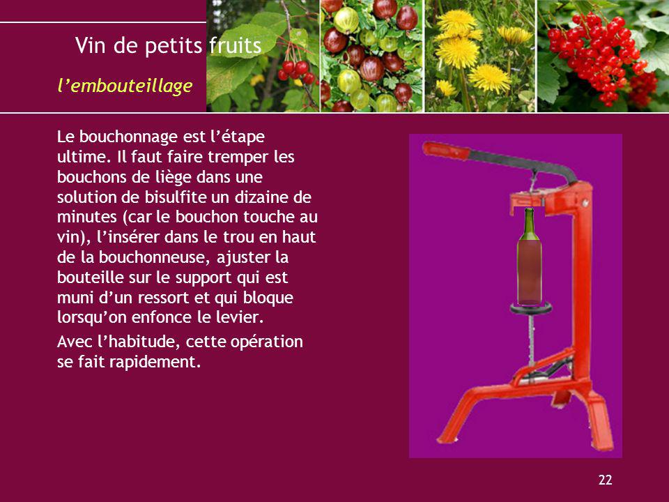 Vin de petits fruits 22 Le bouchonnage est létape ultime. Il faut faire tremper les bouchons de liège dans une solution de bisulfite un dizaine de min