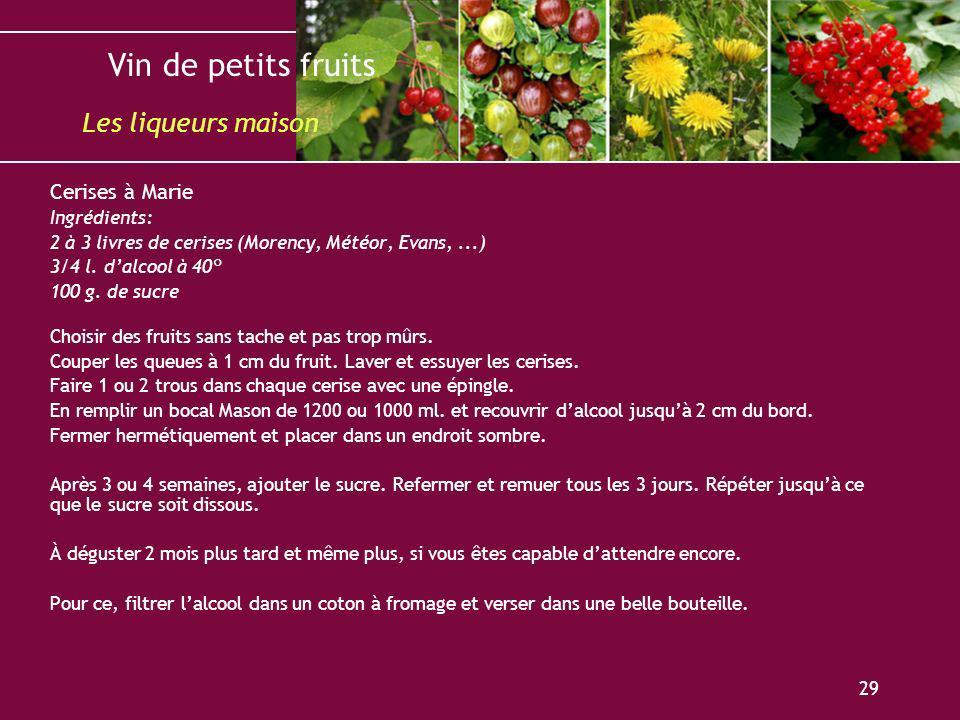 Vin de petits fruits 29 Cerises à Marie Ingrédients: 2 à 3 livres de cerises (Morency, Météor, Evans,...) 3/4 l. dalcool à 40° 100 g. de sucre Choisir