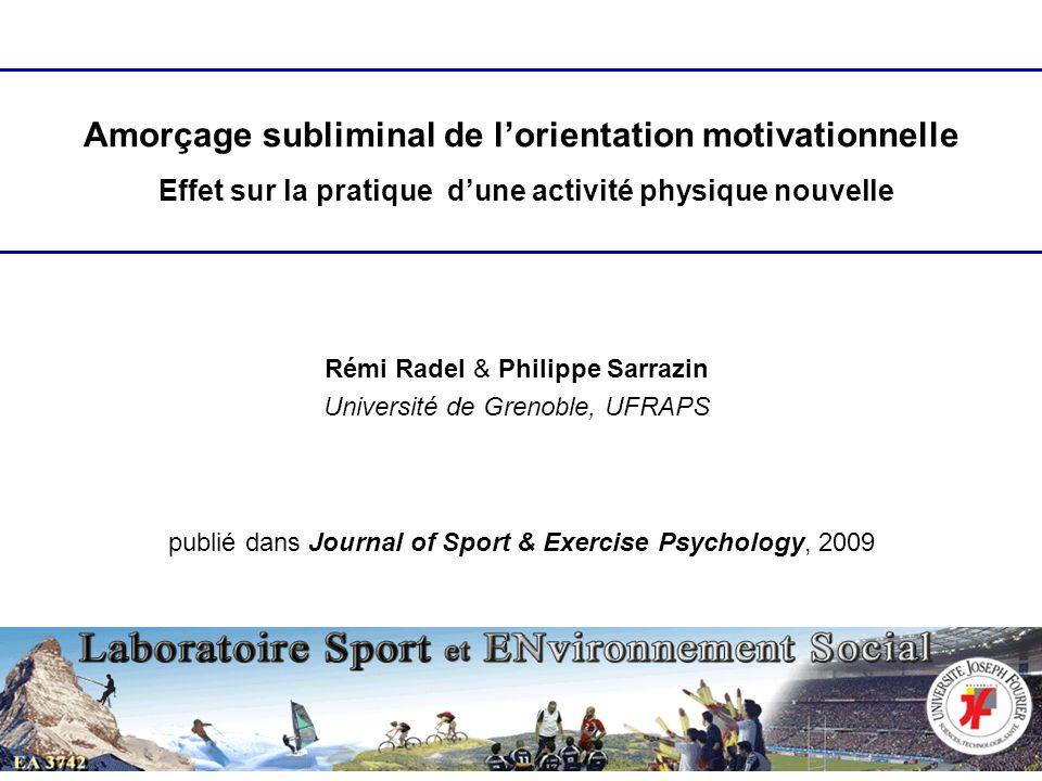 Rémi Radel & Philippe Sarrazin Université de Grenoble, UFRAPS Amorçage subliminal de lorientation motivationnelle Effet sur la pratique dune activité