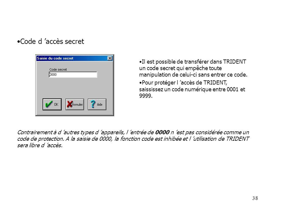 38 Il est possible de transférer dans TRIDENT un code secret qui empêche toute manipulation de celui-ci sans entrer ce code. Pour protéger l accès de