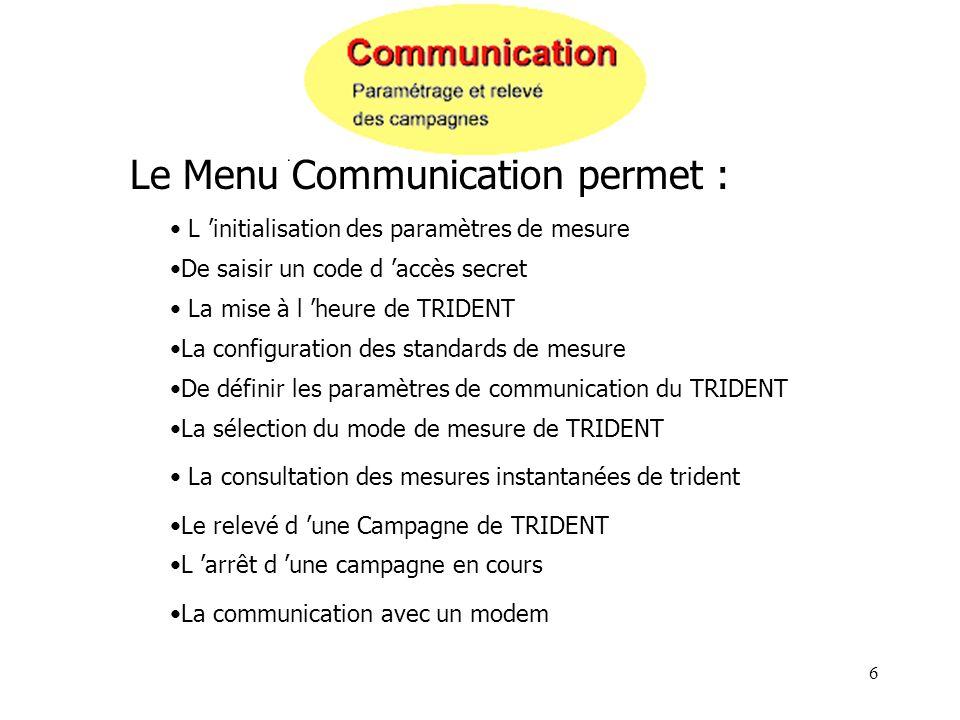 6 Le Menu Communication permet : L initialisation des paramètres de mesure De saisir un code d accès secret La mise à l heure de TRIDENT La configurat