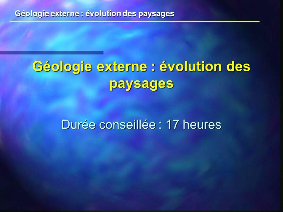 Géologie externe : évolution des paysages Durée conseillée : 17 heures Géologie externe : évolution des paysages