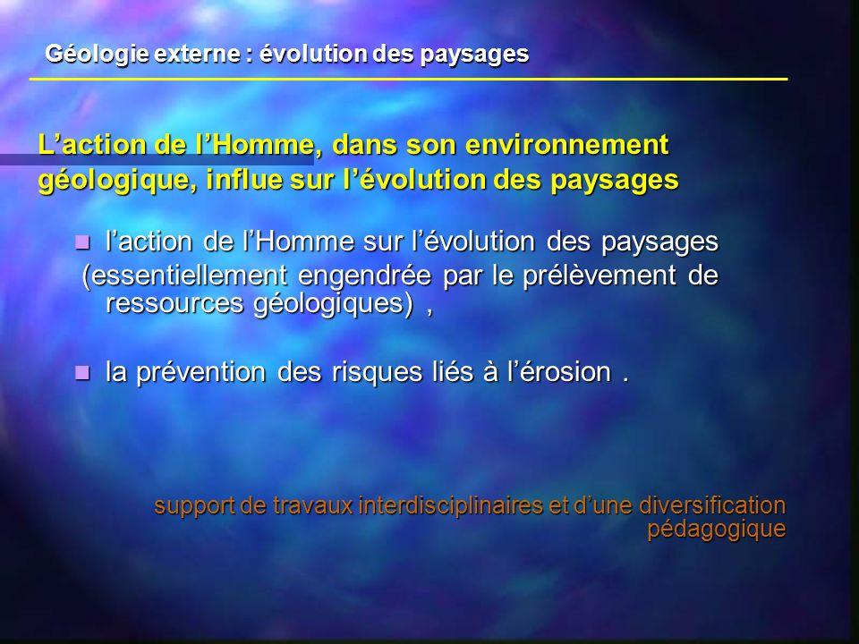 laction de lHomme sur lévolution des paysages laction de lHomme sur lévolution des paysages (essentiellement engendrée par le prélèvement de ressources géologiques), (essentiellement engendrée par le prélèvement de ressources géologiques), la prévention des risques liés à lérosion.