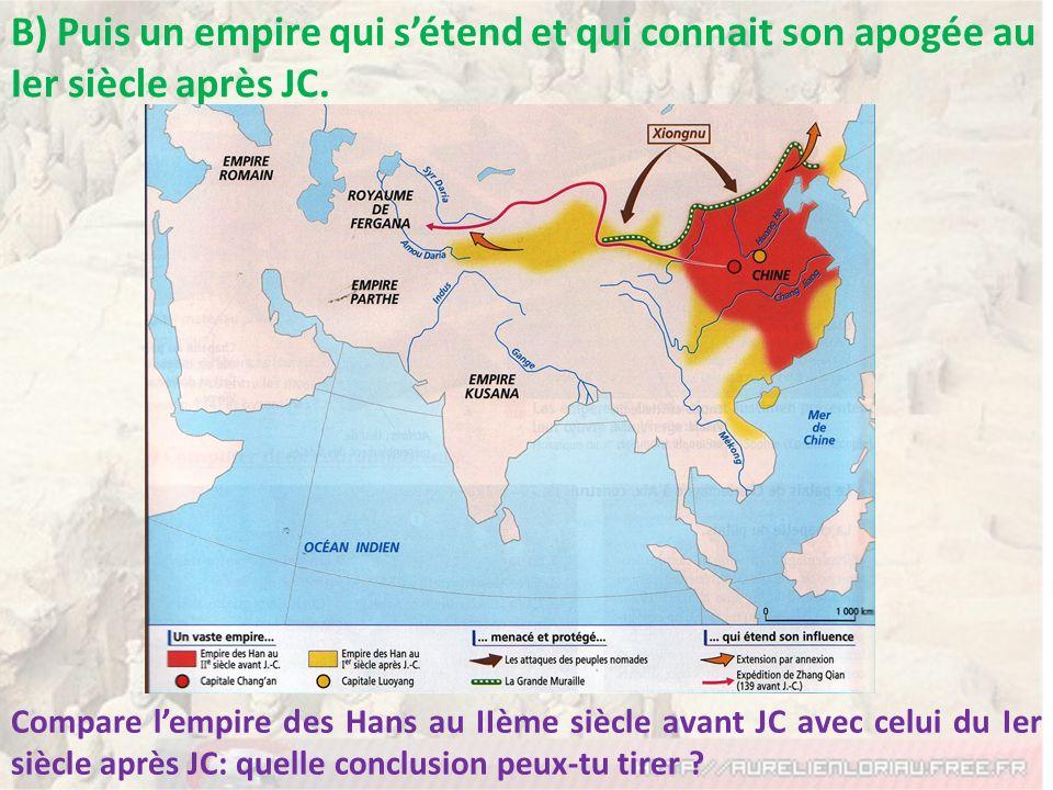 B) Puis un empire qui sétend et qui connait son apogée au Ier siècle après JC. Compare lempire des Hans au IIème siècle avant JC avec celui du Ier siè