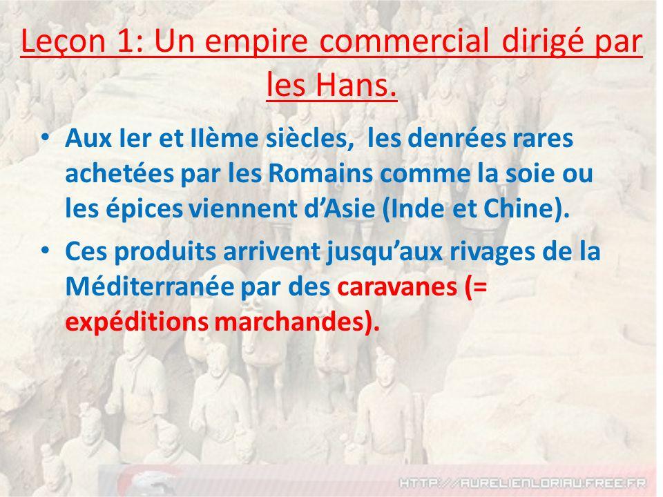 Leçon 1: Un empire commercial dirigé par les Hans. Aux Ier et IIème siècles, les denrées rares achetées par les Romains comme la soie ou les épices vi