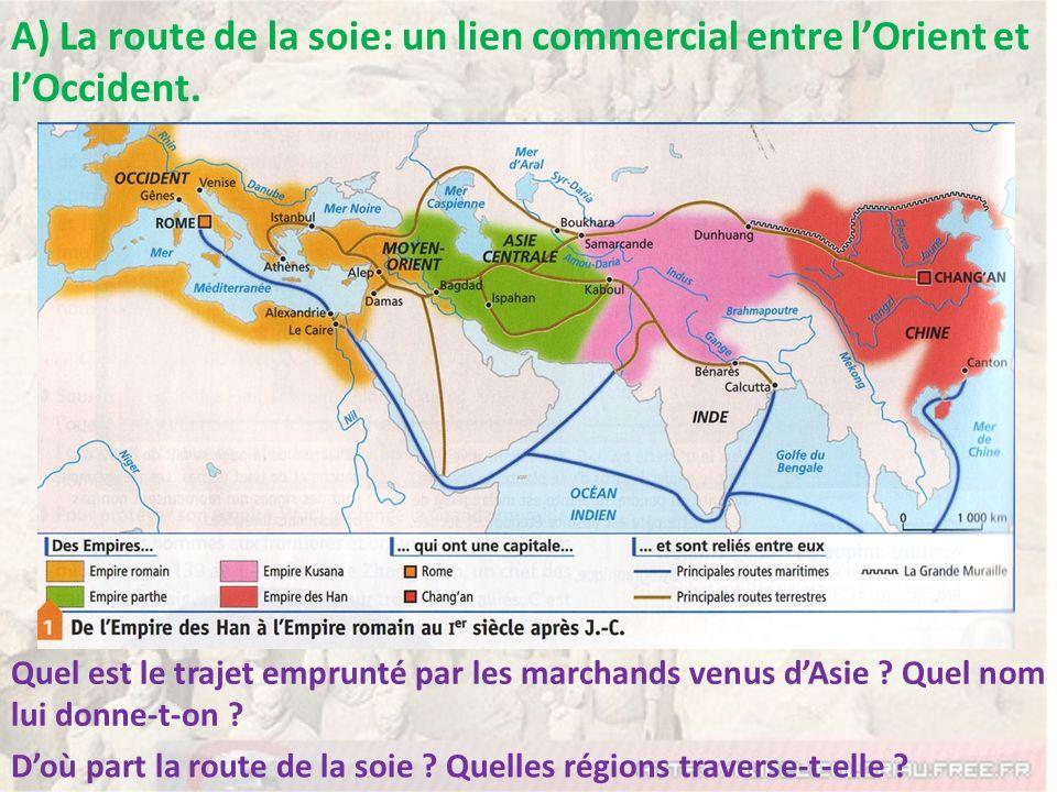 A) La route de la soie: un lien commercial entre lOrient et lOccident. Quel est le trajet emprunté par les marchands venus dAsie ? Quel nom lui donne-