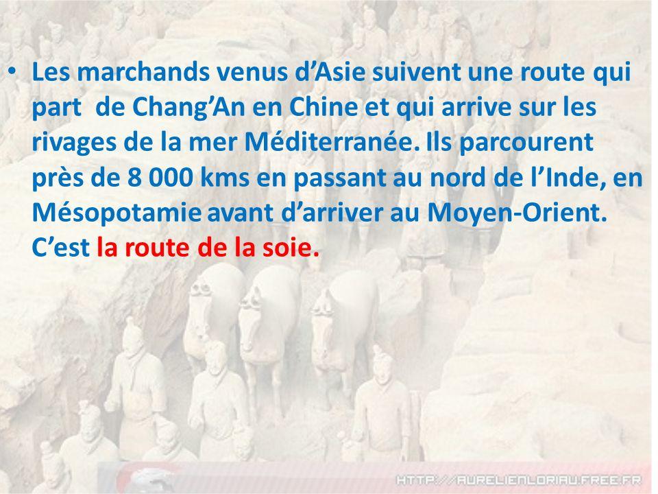 Les marchands venus dAsie suivent une route qui part de ChangAn en Chine et qui arrive sur les rivages de la mer Méditerranée. Ils parcourent près de
