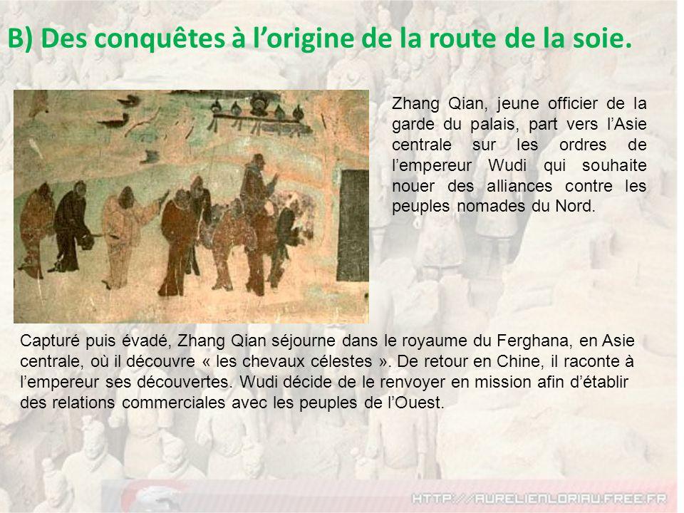B) Des conquêtes à lorigine de la route de la soie. Zhang Qian, jeune officier de la garde du palais, part vers lAsie centrale sur les ordres de lempe