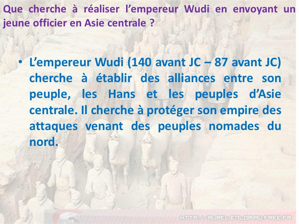 Lempereur Wudi (140 avant JC – 87 avant JC) cherche à établir des alliances entre son peuple, les Hans et les peuples dAsie centrale. Il cherche à pro