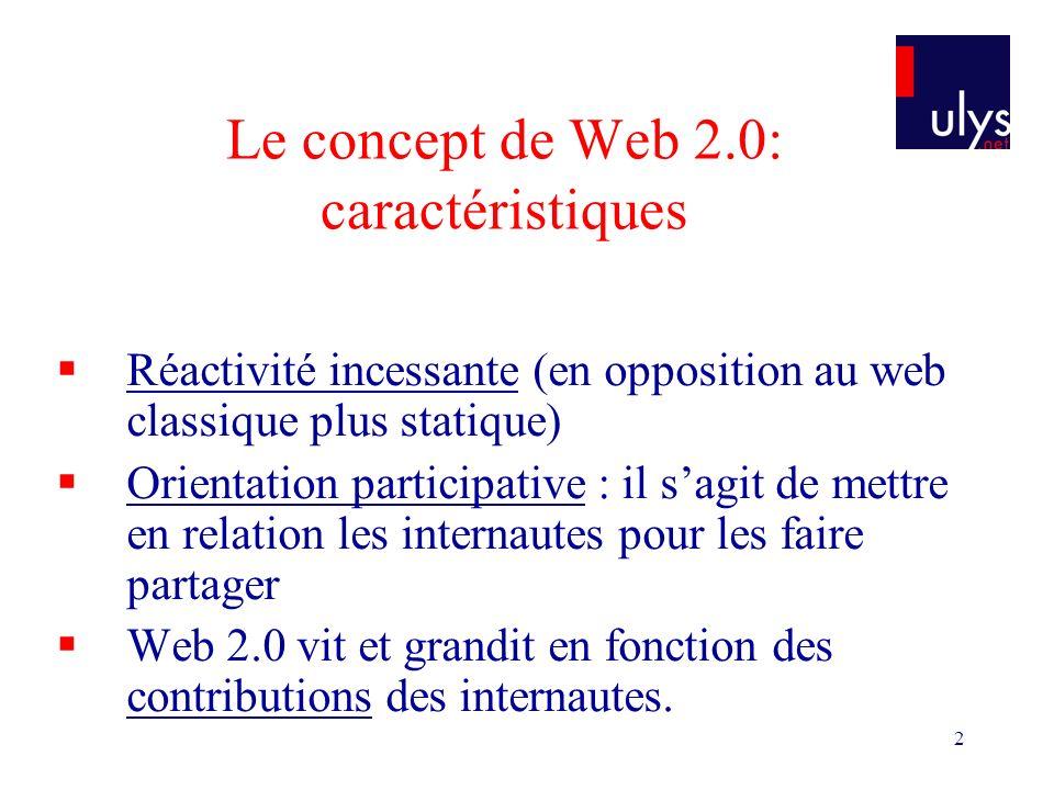 2 Le concept de Web 2.0: caractéristiques Réactivité incessante (en opposition au web classique plus statique) Orientation participative : il sagit de mettre en relation les internautes pour les faire partager Web 2.0 vit et grandit en fonction des contributions des internautes.