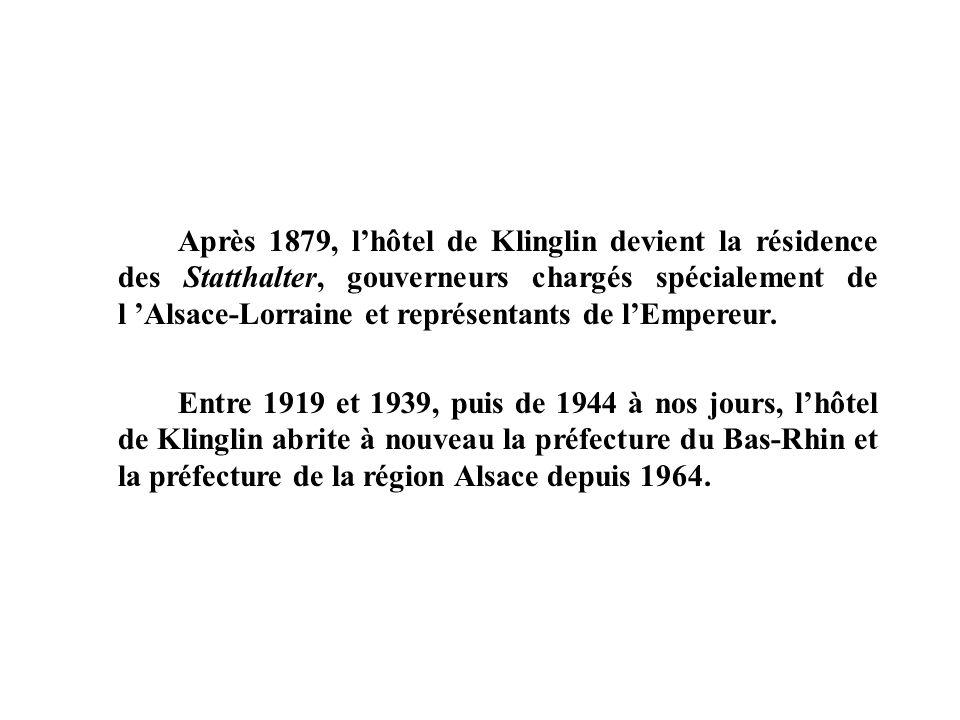 Après 1879, lhôtel de Klinglin devient la résidence des Statthalter, gouverneurs chargés spécialement de l Alsace-Lorraine et représentants de lEmpere