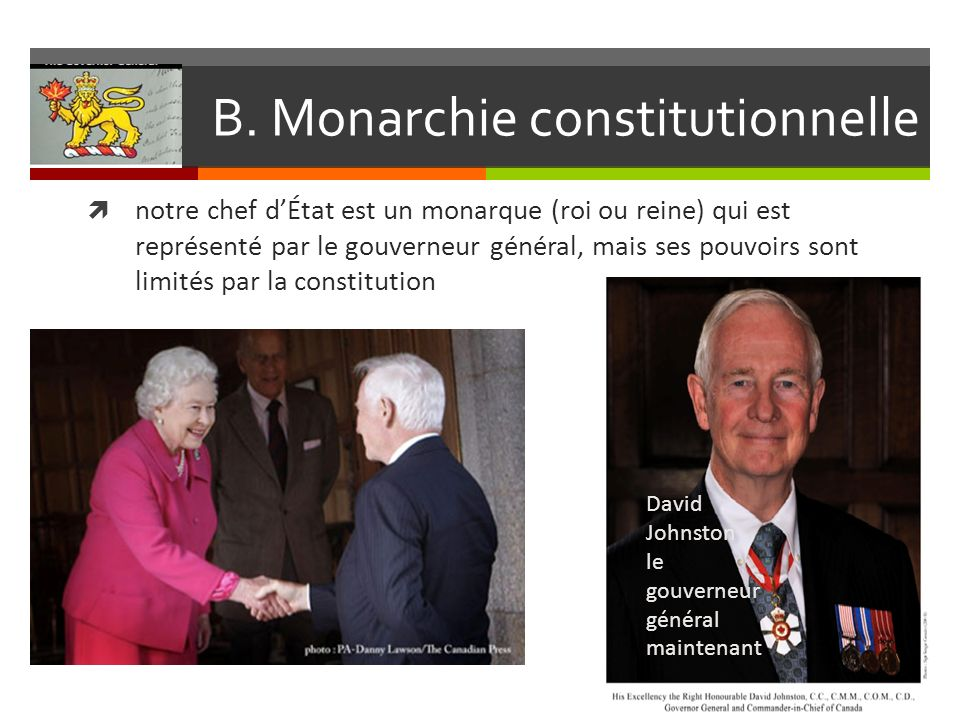 B. Monarchie constitutionnelle notre chef dÉtat est un monarque (roi ou reine) qui est représenté par le gouverneur général, mais ses pouvoirs sont li