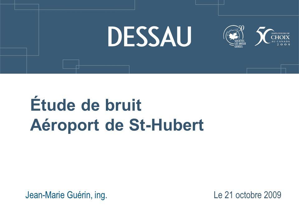 Mise en situation Depuis les dernières années, le bruit issu des activités de laéroport de Saint-Hubert, dont les écoles de pilotage, est une source de plaintes de la part des résidants; Les plaignants sont situés principalement au sud et au sud-ouest de laéroport; Les plaintes concernent plus particulièrement les « posé-décollé »; Laéroport de Saint-Hubert est ouvert 24 h/24 h.