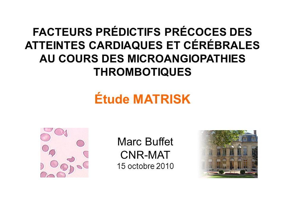 FACTEURS PRÉDICTIFS PRÉCOCES DES ATTEINTES CARDIAQUES ET CÉRÉBRALES AU COURS DES MICROANGIOPATHIES THROMBOTIQUES Étude MATRISK Marc Buffet CNR-MAT 15 octobre 2010