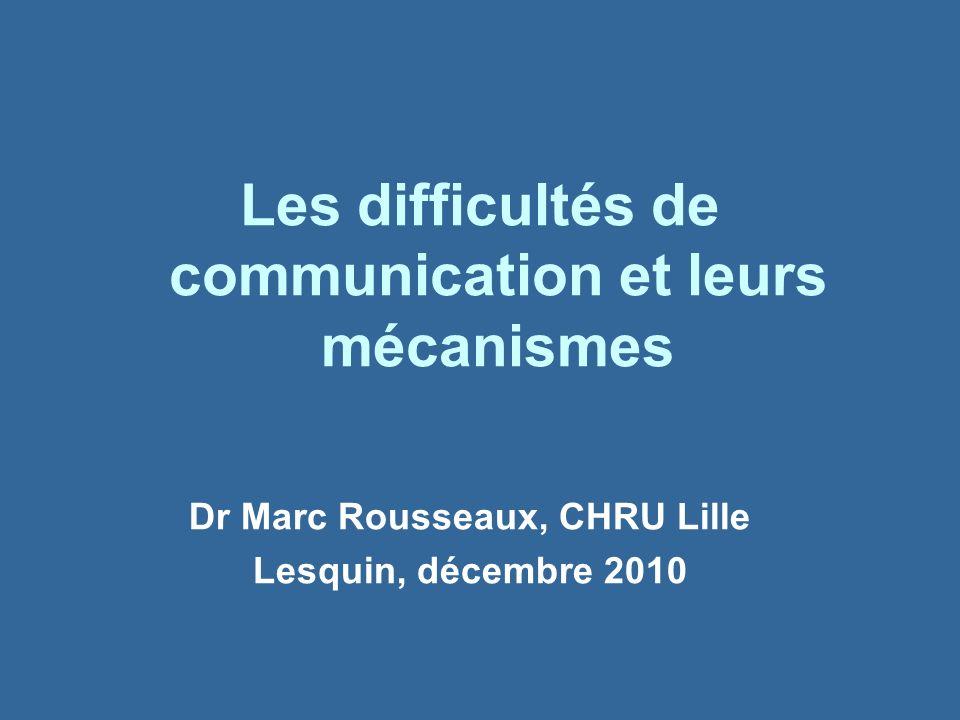 Dr Marc Rousseaux, CHRU Lille Lesquin, décembre 2010 Les difficultés de communication et leurs mécanismes