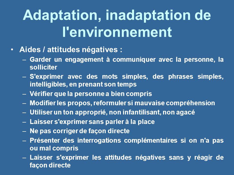 Adaptation, inadaptation de l'environnement Aides / attitudes négatives : –Garder un engagement à communiquer avec la personne, la solliciter –S'expri