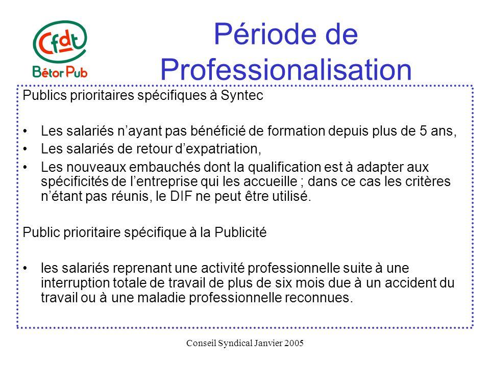 Conseil Syndical Janvier 2005 Période de Professionalisation Temps de travail et formation pendant la période de professionalisation Dans Syntec, le DIF peut être mis en œuvre dans le cadre de la période de professionnalisation, cependant le nombre dheures effectuées en dehors du temps de travail est limité à 80 heures.