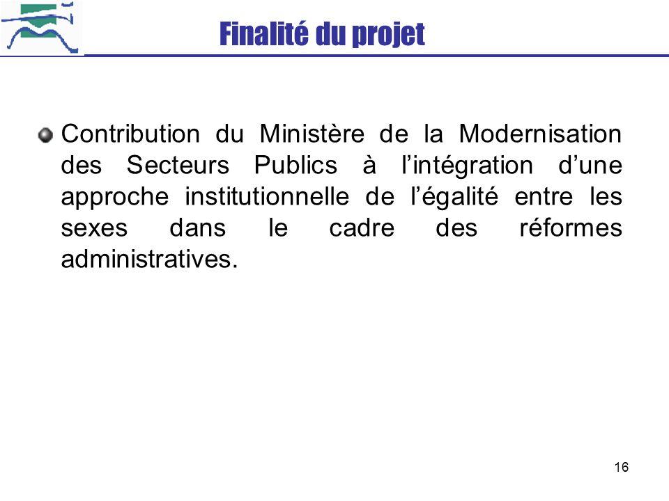 16 Finalité du projet Contribution du Ministère de la Modernisation des Secteurs Publics à lintégration dune approche institutionnelle de légalité ent