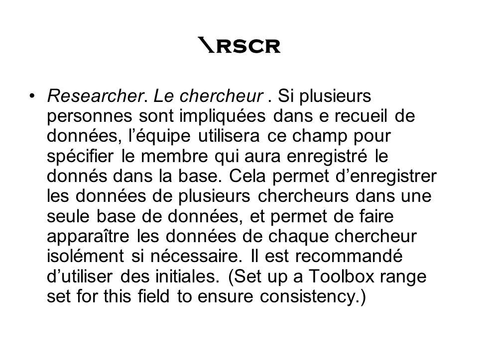 \rscr Researcher. Le chercheur. Si plusieurs personnes sont impliquées dans e recueil de données, léquipe utilisera ce champ pour spécifier le membre