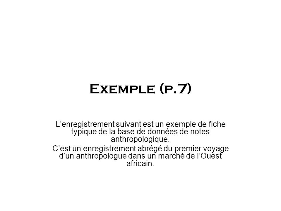 Exemple (p.7) Lenregistrement suivant est un exemple de fiche typique de la base de données de notes anthropologique. Cest un enregistrement abrégé du