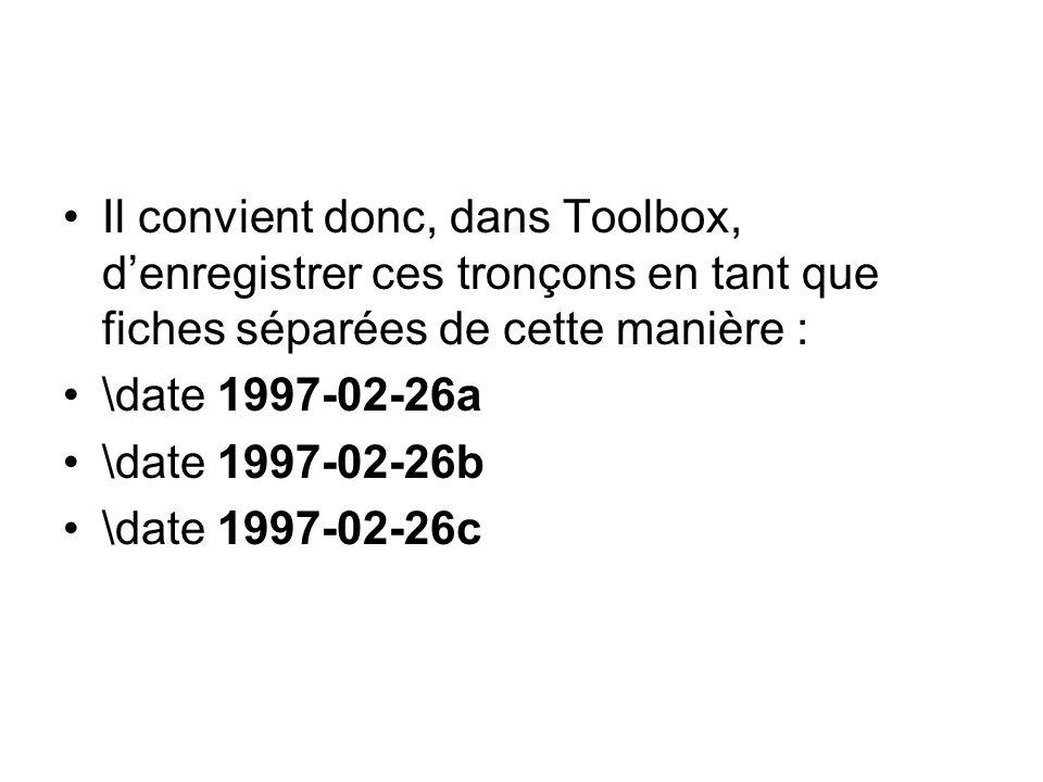 Il convient donc, dans Toolbox, denregistrer ces tronçons en tant que fiches séparées de cette manière : \date 1997-02-26a \date 1997-02-26b \date 1997-02-26c