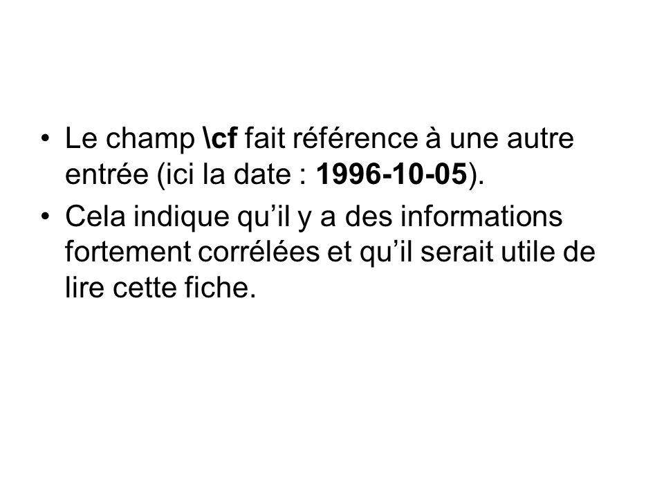 Le champ \cf fait référence à une autre entrée (ici la date : 1996-10-05). Cela indique quil y a des informations fortement corrélées et quil serait u