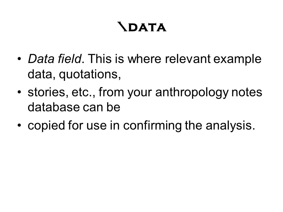 \data Data field. This is where relevant example data, quotations, stories, etc., from your anthropology notes database can be copied for use in confi