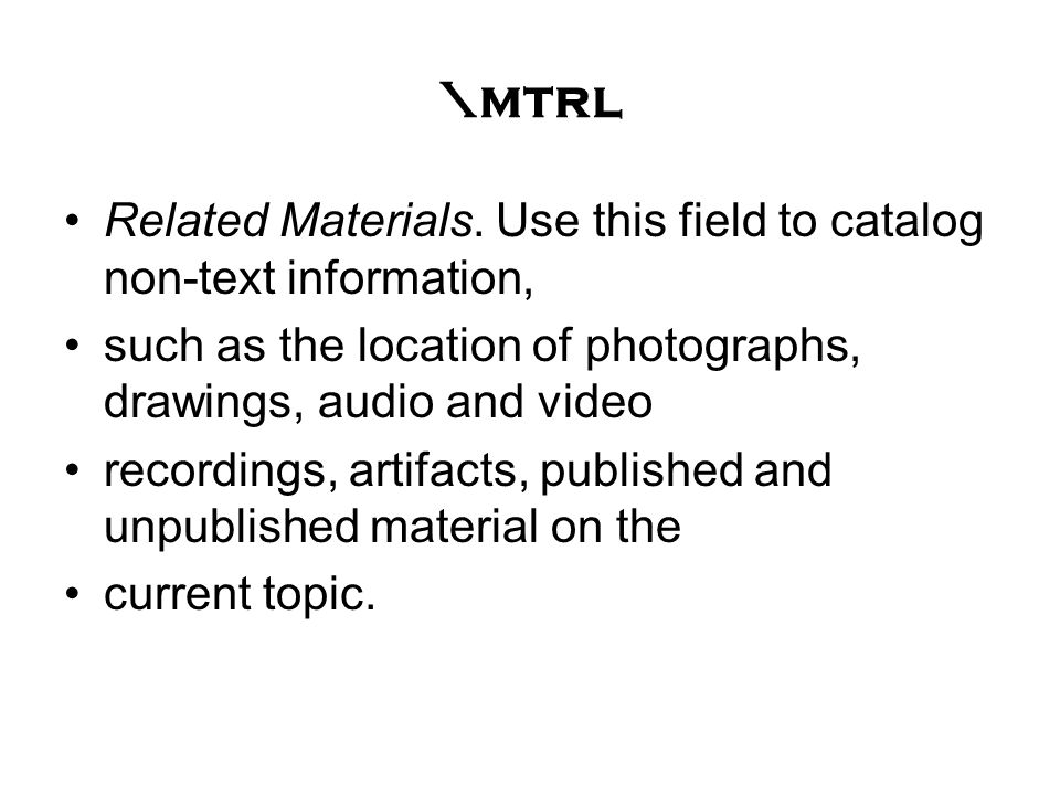 \mtrl Related Materials. Use this field to catalog non-text information, such as the location of photographs, drawings, audio and video recordings, ar