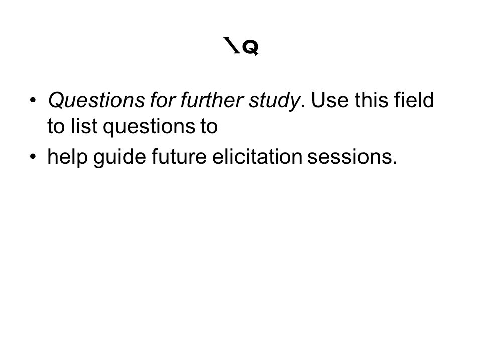 \q Questions for further study. Use this field to list questions to help guide future elicitation sessions.