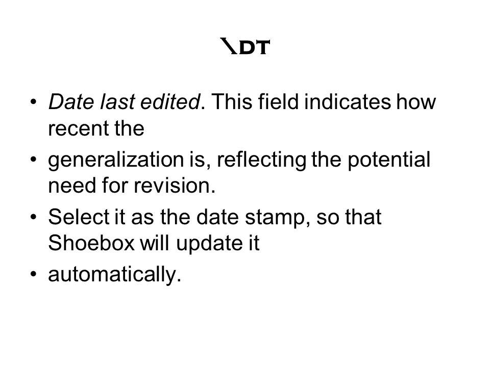 \dt Date last edited. This field indicates how recent the generalization is, reflecting the potential need for revision. Select it as the date stamp,