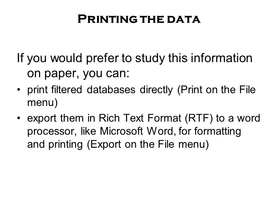 Printing the data If you would prefer to study this information on paper, you can: print filtered databases directly (Print on the File menu) export them in Rich Text Format (RTF) to a word processor, like Microsoft Word, for formatting and printing (Export on the File menu)