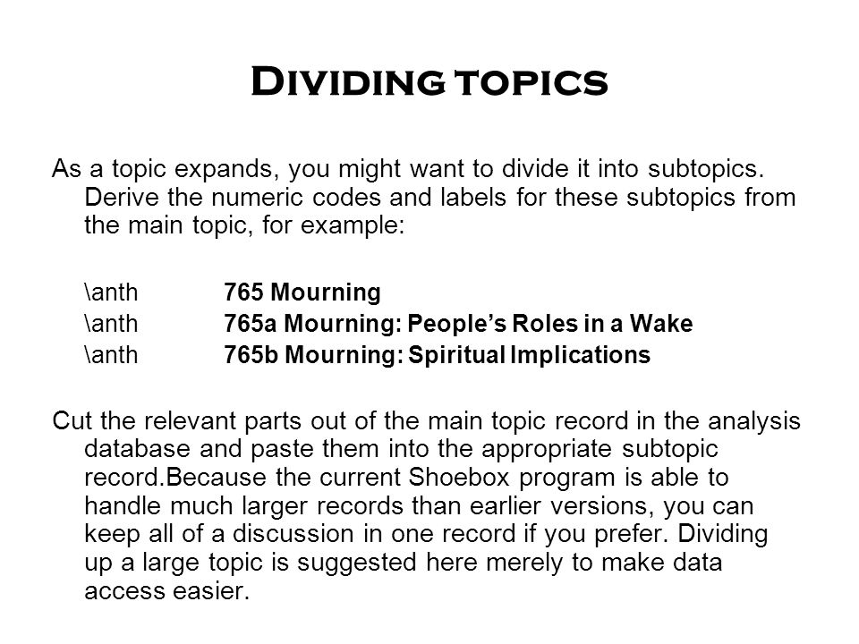 Dividing topics As a topic expands, you might want to divide it into subtopics. Derive the numeric codes and labels for these subtopics from the main