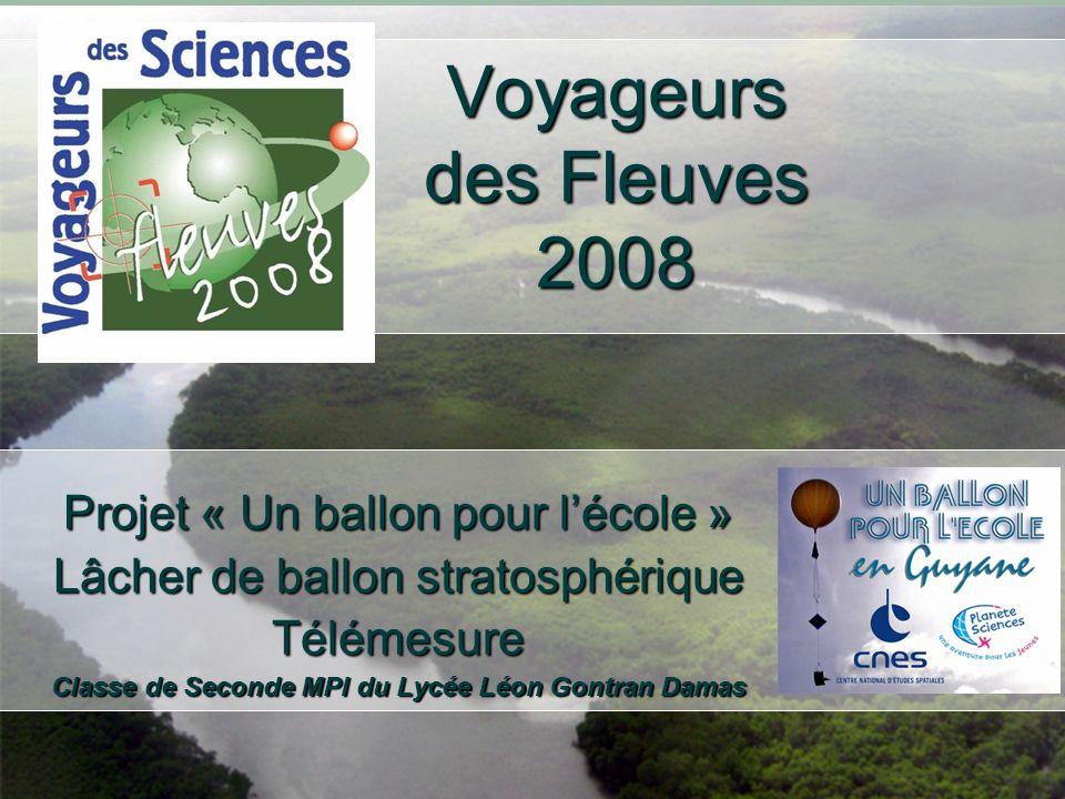 Voyageurs des Fleuves 2008 Projet « Un ballon pour lécole » Lâcher de ballon stratosphérique Télémesure Classe de Seconde MPI du Lycée Léon Gontran Damas