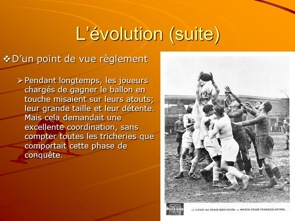 Lévolution (suite) Dun point de vue règlement Dun point de vue règlement Pendant longtemps, les joueurs chargés de gagner le ballon en touche misaient sur leurs atouts; leur grande taille et leur détente.